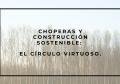 CHOPERAS Y CONSTRUCCIÓN SOSTENIBLE: EL CÍRCULO VIRTUOSO.